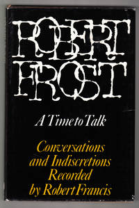 Robert Frost: A Time to Talk. Conversations and Indiscretions  Recorded by Robert Francis