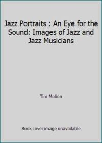 Jazz Portraits : An Eye for the Sound: Images of Jazz and Jazz Musicians