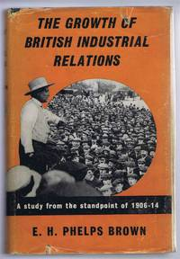 The Growth of British Industrial Relations, A Study from the Standpoint of 1906-14
