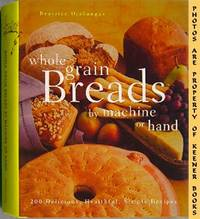 Whole Grain Breads By Machine Or Hand (200 Delicious, Healthful, Simple  Recipes)