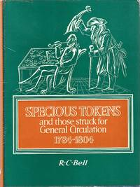 Specious Tokens and those struck for General Circulation 1784-1804 by  R C Bell - 1st Edition - 1968 - from Pendleburys - the bookshop in the hills and Biblio.com