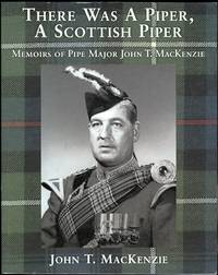THERE WAS A PIPER, A SCOTTISH PIPER: MEMOIRS OF PIPE MAJOR JOHN T. MACKENZIE.