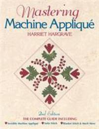 image of Mastering Machine Applique: The Complete Guide Including:  Invisible Machine Applique Satin Stitch  Blanket Stitch & Much More