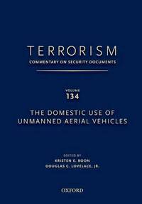 TERRORISM: COMMENTARY ON SECURITY DOCUMENTS VOLUME 134: The Domestic Use of Unmanned Aerial Vehicles