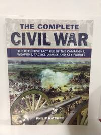 The Complete Civil War: The Definitive Fact File of the Campaigns, Weapons, Tactics, Armies and Key