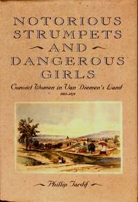 Notorious Strumpets and Dangerous Girls - Convict Women In Van Diemens Land 1803 - 1829