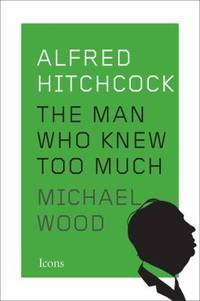 Alfred Hitchcock : The Man Who Knew Too Much by Michael Wood - 2015