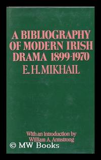 A Bibliography of Modern Irish Drama, 1899-1970 [By] E. H. Mikhail. with a Foreword by William A....