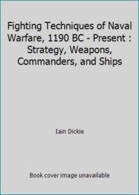 Fighting Techniques of Naval Warfare, 1190 BC - Present : Strategy, Weapons, Commanders, and Ships
