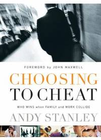 Choosing to Cheat : Who Wins When Family and Work Collide? by Andy Stanley - 2003