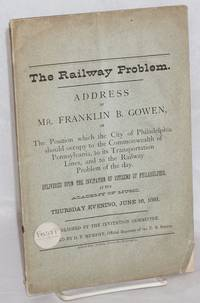 The railway problem. Address of Mr. Franklin B. Gowen, on the position which the city of Philadelphia should occupy to the commonwealth of Pennsylvania, to its transportation lines, and to the railway problem of the day.  Delivered upon the invitation of citizens of Philadelphia at the Academy of Music, Thursday evening, June 16, 1881