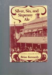 Silver, Sin, and Sixpenny Ale: A Social History of Broken Hill 1883-1921