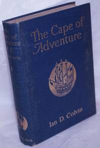 image of The Cape of Adventure, being strange and notable discoveries, perils, shipwrecks, battles upon sea and land, with pleasant and interesting observations upon the country and the natives of the Cape of Good Hope - extracted from the writings of the early travellers by Ian D. Colvin with numerous illustrations