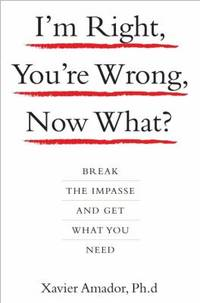 I'm Right, You're Wrong, Now What? : Break the Impasse and Get What You Need