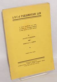 ABC of parliamentary law; a brief handbook on rules of order for meetings adapted to the needs of labor groups and an appendic of charts, tables, examples, etc.