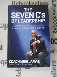 The Seven C's of Leadership: Fulfilling Your God Given Call To Inspire, Influence, and Serve