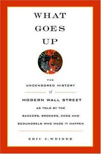 What Goes Up The Uncensored History of Modern Wall Street as Told by the Bankers, Brokers, CEOs,...