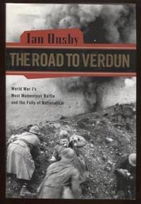 The Road To Verdun ; World War I'S Most Momentous Battle and the Folly of  Nationalism World War I'S Most Momentous Battle and the Folly of  Nationalism