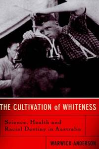 The Cultivation Of Whiteness: Science  Health  And Racial Destiny In Australia
