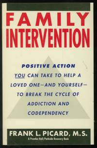 Family Intervention: Positive Action You Can Take to Help a Loved One--and Yourself--to Break the Cycle of Addiction and Codependency