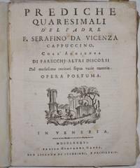 Prediche quaresimali del padre f. Serafino da Vicenza cappuccino, coll'aggiunta di parecchj altri discorsi dal medesimo recitati sopra varie materie. Opera Postuma.