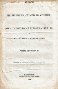 SPEECH OF MR. HUBBARD, OF NEW HAMPSHIRE, ON THE BILL IMPOSING ADDITIONAL DUTIES, AS DEPOSITARIES IN CERTAIN CASES, ON PUBLIC OFFICERS, &C. Delivered in the Senate of the United States, Feb. 7 and 8, 1838.