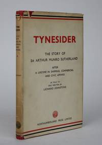 Tynesider: Some Recollections and Thoughts of Sir Arthur Munro Sutherland After a Lifetime in Shipping, Commercial and Civic Affairs