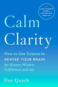 Calm Clarity: How to Use Science to Rewire Your Brain for Greater Wisdom, Fulfillment, and Joy