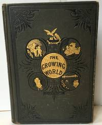 The Growing World; or, Progress of Civilization, and the Wonders of Nature, Schience, Literature and