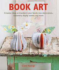image of Book Art: Creative ideas to transform your books into decorations, stationery, display scenes, and more
