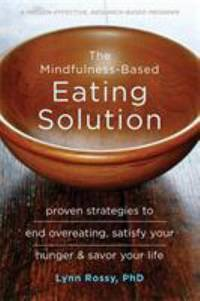 The Mindfulness-Based Eating Solution : Proven Strategies to End Overeating, Satisfy Your Hunger,...