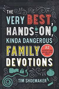 Very Best, Hands-On, Kinda Dangerous Family Devotions: 52 Activities Your Kids Will Never Forget