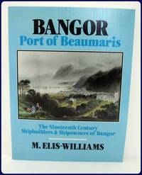 BANGOR, PORT OF BEAUMARIS. The Nineteenth Century Shipbuilders & Shipowners of Bangor.