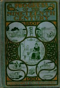 image of Progress of the Nineteenth Century: A Panoramic Review of the Inventions and Discoveries of the Past Hundred Years Including Descriptions and Pictures: The Achievements of Mankind: Together with Interesting Stories