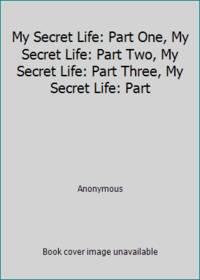 image of My Secret Life: Part One, My Secret Life: Part Two, My Secret Life: Part Three, My Secret Life: Part