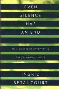 Even Silence Has an End: My Six Years of Captivity in the Columbian Jungle