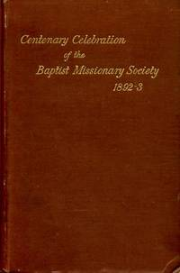 THE CENTENEARY CELEBRATION OF THE BAPTIST MISSIONARY SOCIETY, 1892-3. Reports of the commemoration services held at Nottingham, Leicester, Kettering, London & Northampton and list of contributions to thanksgiving fund