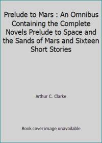 Prelude to Mars : An Omnibus Containing the Complete Novels Prelude to Space and the Sands of Mars and Sixteen Short Stories by Arthur C. Clarke - 1965