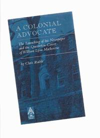 A COLONIAL ADVOCATE:  The Launching of His Newspaper and the Queenston Career of William Lyon Mackenzie -by Chris Raible / Curiosity House in Association with The Mackenzie Heritage Printery Museum and The Clan Mackenzie Society of Canada