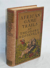African Game Trails. An Account of the African Wanderings of an American Hunter-Naturalist by Roosevelt, Theodore