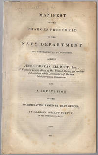 Manifest of charges preferred to the Navy Department and subsequently to Congress, against Jesse Duncan Elliott, Esq., a Captain in the Navy of the United States, for unlawful conduct while Commodore of the late Mediterranean Squadron; and a refutation of the recrimination raised by that officer. By Charles Crillon Barton of the United States Navy.