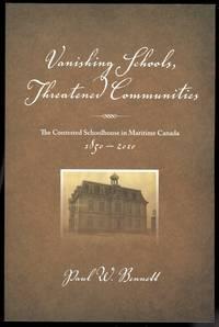 VANISHING SCHOOLS, THREATENED COMMUNITIES: THE CONTESTED SCHOOLHOUSE IN MARITIME CANADA, 1850-2010.