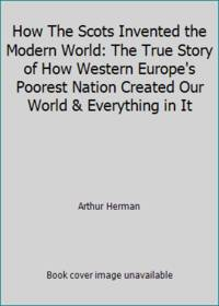 How The Scots Invented the Modern World: The True Story of How Western Europe's Poorest Nation...