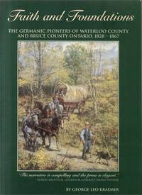 FAITH AND FOUNDATIONS: The Germanic Pioneers of Waterloo County and Bruce County Ontario 1828-1867