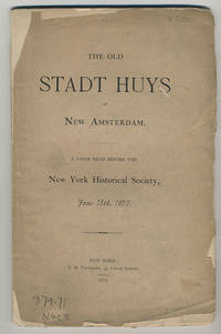 The old Stadt Huys of New Amsterdam: a paper read before the New York Historical Society, June 15th, 1875.