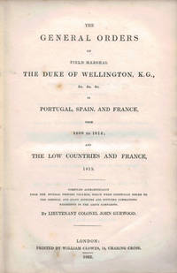 image of THE GENERAL ORDERS OF FIELD MARSHAL THE DUKE OF WELLINGTON, K.G., &c. &c. &c. In Portugal, Spain and France, from 1809 to 1814; and The Low Countries and France, 1815.