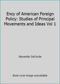 Ency of American Foreign Policy: Studies of Principal Movements and Ideas Vol 1