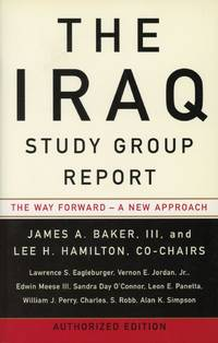 THE IRAQ STUDY GROUP REPORT : AUTHORIZED EDITION : The Way Forward - A New Approach