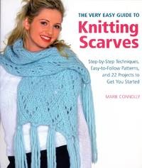 THE VERY EASY GUIDE TO KNITTING SCARVES: Step-by-Step Techniques, Easy-to-Follow Patterns, and 22 Projects to Get You Started