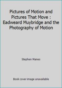 Pictures of Motion and Pictures That Move : Eadweard Muybridge and the Photography of Motion
